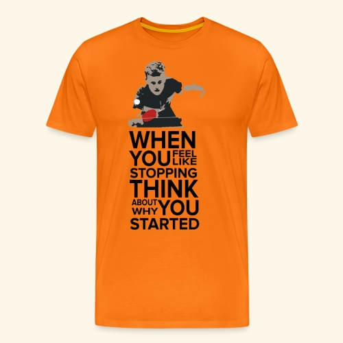When you feel like stopping,THINK what you started - Männer Premium T-Shirt