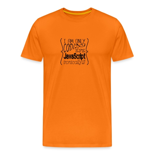 I am only coding in JavaScript ironically!!1 - Men's Premium T-Shirt