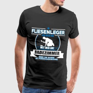 FLIESENLEGER LEG DICH NIE MIT MIR AN! - Männer Premium T-Shirt