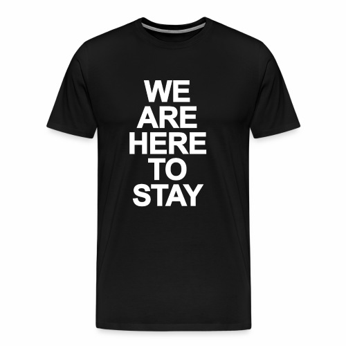 WE ARE HERE TO STAY - Männer Premium T-Shirt