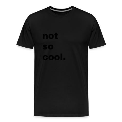 not so cool. Geschenk Simple Idee - Männer Premium T-Shirt