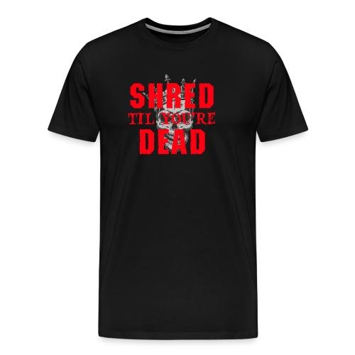 Shred til you're Dead - Text - Premium-T-shirt herr