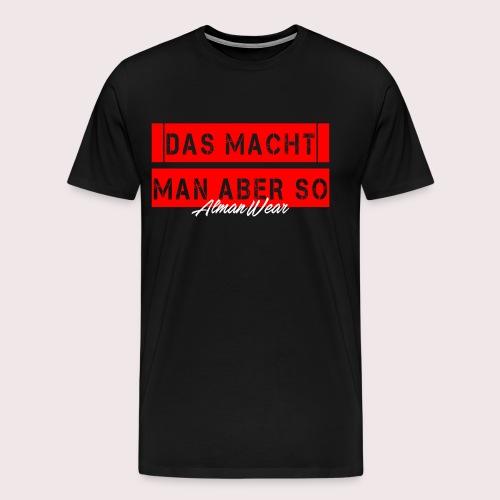 DAS MACHT MAN ABER SO ALMAN - Männer Premium T-Shirt
