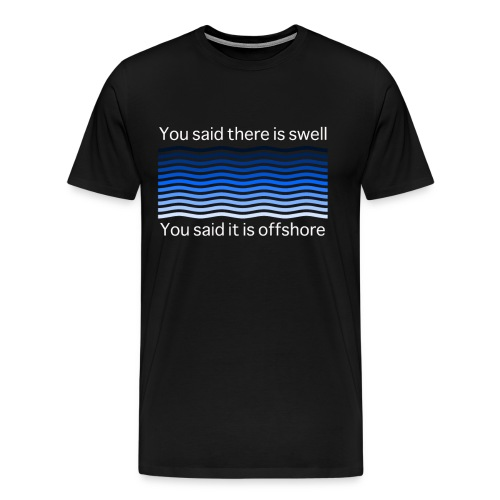 You said there is swell you said it is offshore - Männer Premium T-Shirt