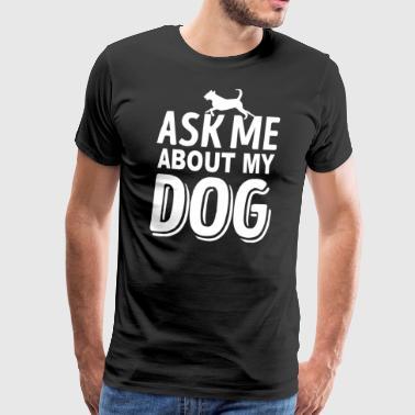 Diseño del perro - Pregúnteme acerca de mi perro - Camiseta premium hombre