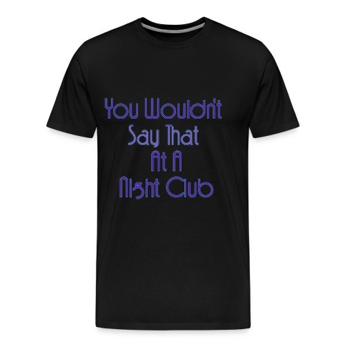 You Wouldn't Say That At A Night Club - Men's Premium T-Shirt