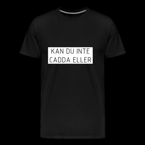 Kan du inte cadda ellor - Premium-T-shirt herr