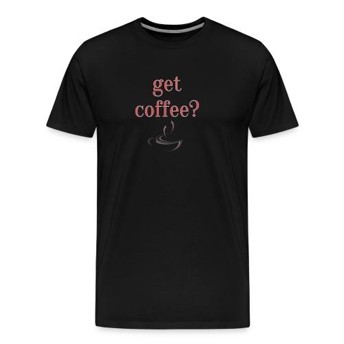 Get Coffee? Print Geschenk Funny Freizeit - Männer Premium T-Shirt