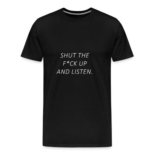 Shut the fuck up and listen - Men's Premium T-Shirt