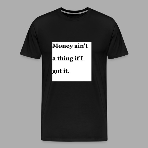 Money ain't a thing if I got it. - Männer Premium T-Shirt
