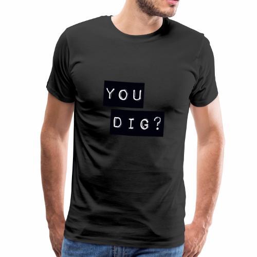 You Dig - Men's Premium T-Shirt