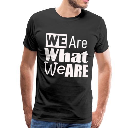 We Are what we are - wir sind, wer wir sind - Männer Premium T-Shirt