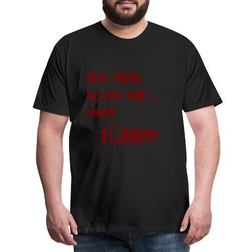 wer nicht hören will muss fühlen Spruch Sprüche - Männer Premium T-Shirt