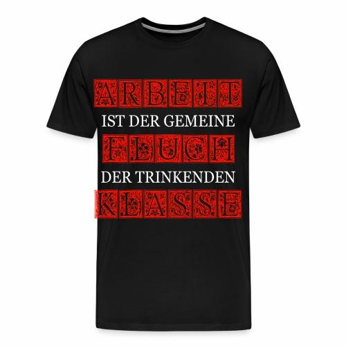 ARBEIT IST DER GEMEINE FLUCH DER TRINKENDEN KLASSE - Männer Premium T-Shirt