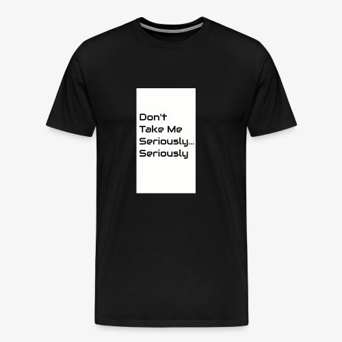 Don't Take Me Seriously... - Men's Premium T-Shirt