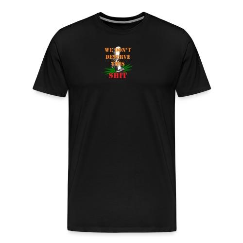We Dont Deserve this Shit - Premium-T-shirt herr