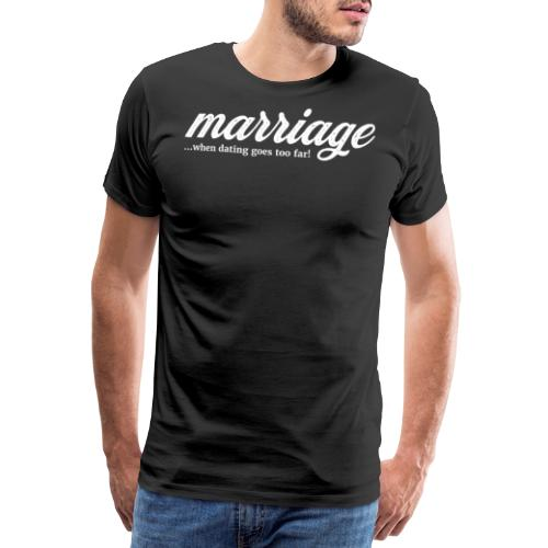 marriage... when dating goes too far! - Männer Premium T-Shirt