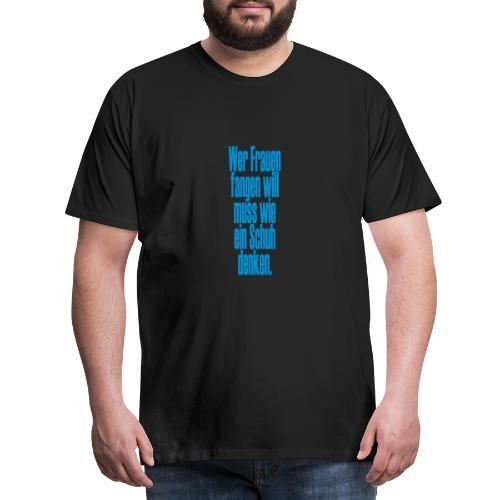 Wer Frauen fangen will muss wie eine Schuh denken - Männer Premium T-Shirt