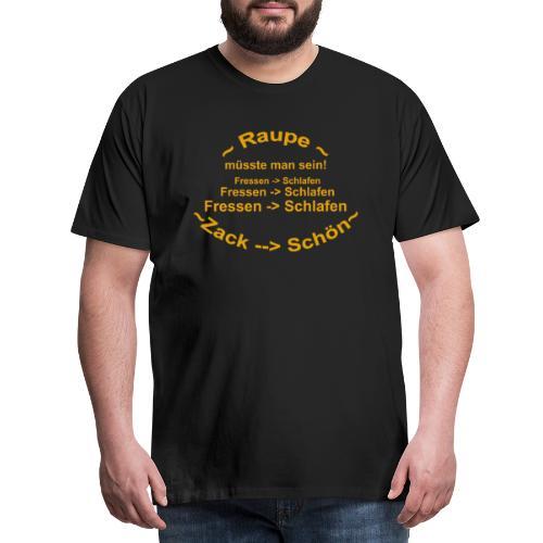 Raupe müsste man sein - Männer Premium T-Shirt