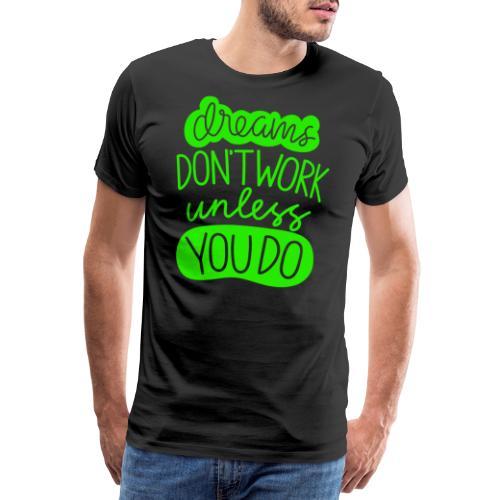 Dreams Dont Work Unless You Do - Männer Premium T-Shirt