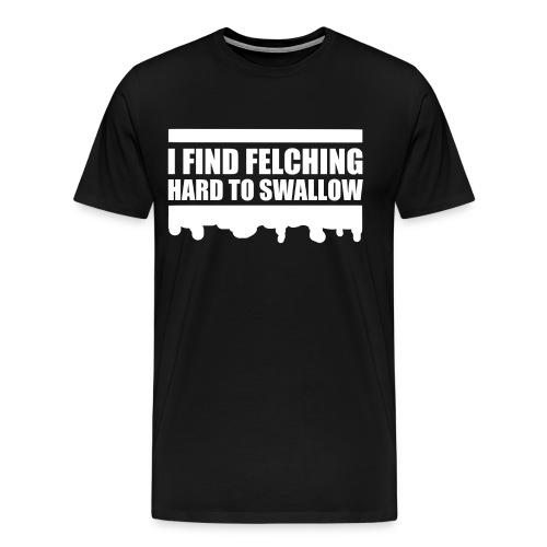 I Find Felching Hard To Swallow - Men's Premium T-Shirt