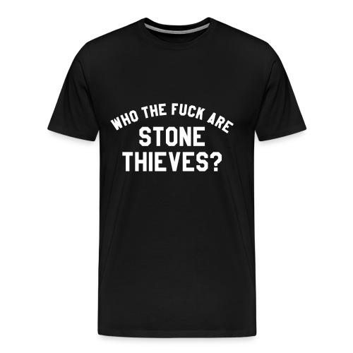 Who The F**k Are Stone Thieves? - Men's Premium T-Shirt