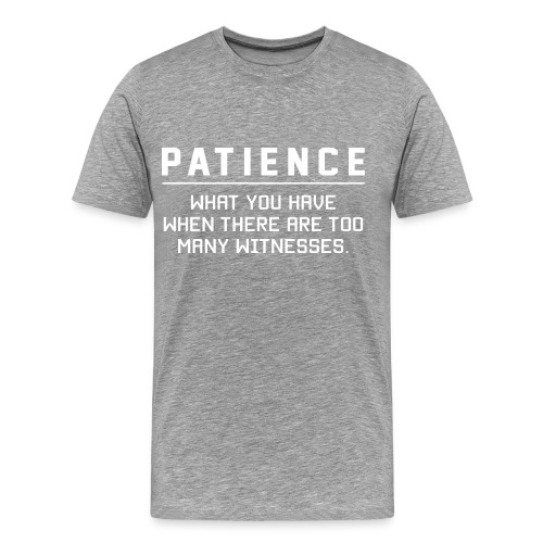 Patience what you have - Men's Premium T-Shirt