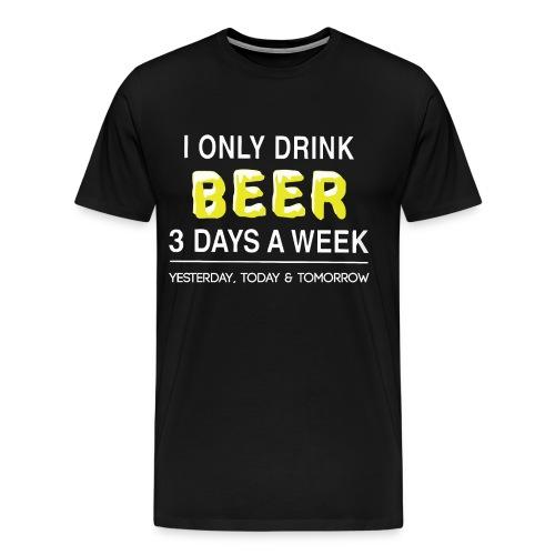 I only dink beer 3 day a week - Men's Premium T-Shirt