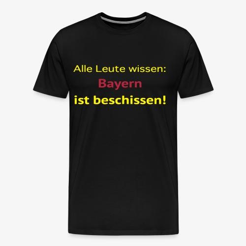 Alle Leute wissen: Bayern ist beschissen! - Männer Premium T-Shirt