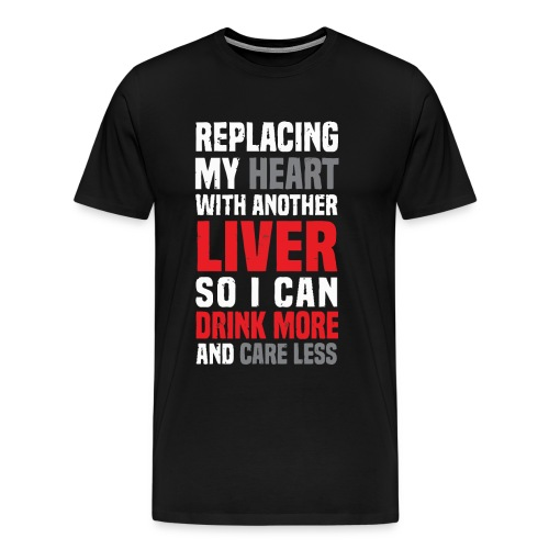 Replacing my heart with another liver - Men's Premium T-Shirt