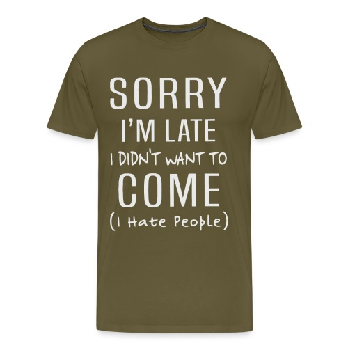 Sorry i'm late i didn't want to come i hate people - Men's Premium T-Shirt