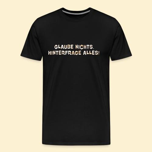 Glaube nichts, hinterfrage alles! - Männer Premium T-Shirt