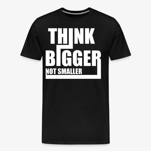 Think Bigger Not Smaller T-Shirt Design Spruch - Männer Premium T-Shirt