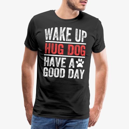 Wake Up! Hug Dog! Have A Good Day! - Men's Premium T-Shirt