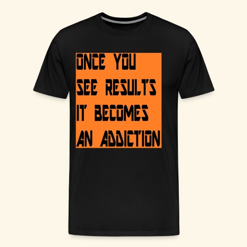Once you see results it becomes an addiction - Men's Premium T-Shirt