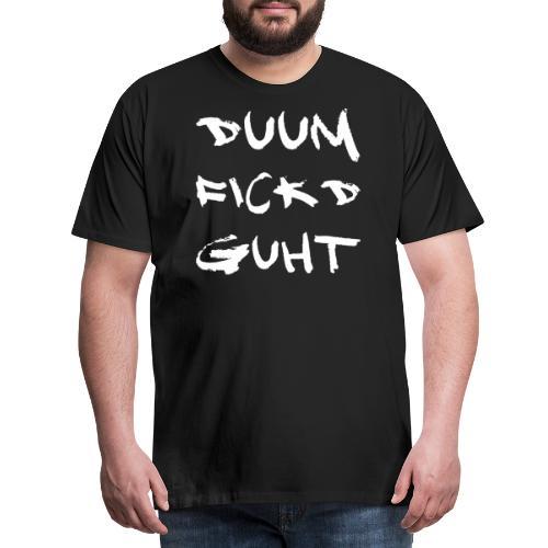 Duum fickd guht - Männer Premium T-Shirt