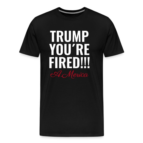 TRUMP YOU ARE FIRED - DONALD - US ELECTION - VOTE - Männer Premium T-Shirt