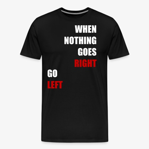 When nothing goes RIGHT - go LEFT! - Männer Premium T-Shirt