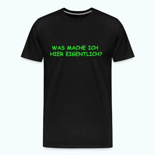 WAS MACHE ICH HIER EIGENTLICH ? - Männer Premium T-Shirt