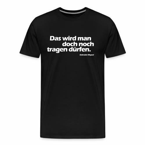 Das wird man doch noch tragen dürfen - Männer Premium T-Shirt