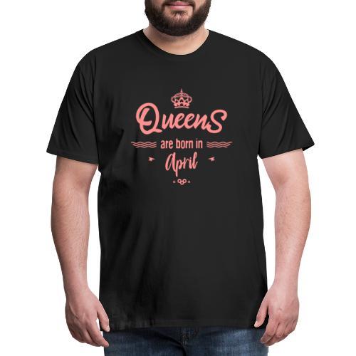 Queens are born in april- - T-shirt Premium Homme