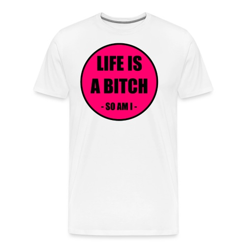 Life is a Bitch - Männer Premium T-Shirt