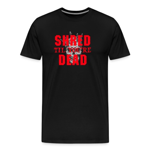 Shred til you're Dead - Text - Premium-T-shirt herr