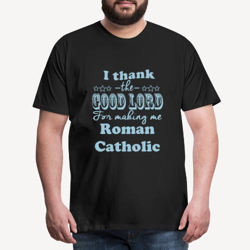 I THANK THE GOOD LORD FOR MAKING ME ROMAN CATHOLIC - Men's Premium T-Shirt