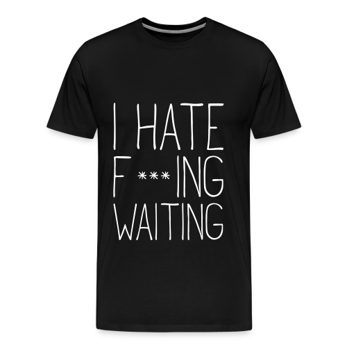 I hate fucking waiting - Men's Premium T-Shirt