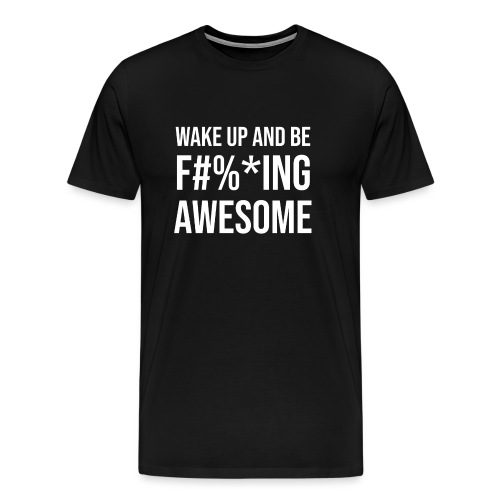 Wake Up And Be F #% * ing Awesome - Men's Premium T-Shirt