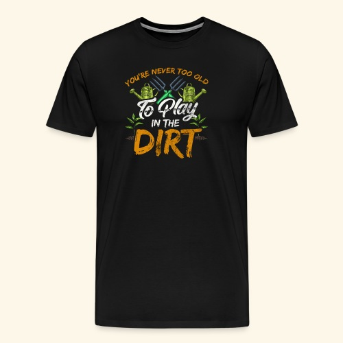 You re Never Too Old To Play In The Dirt Gardening - Männer Premium T-Shirt