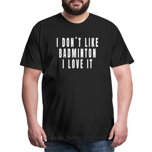 I Don t Like Badminton - I Love It - Männer Premium T-Shirt