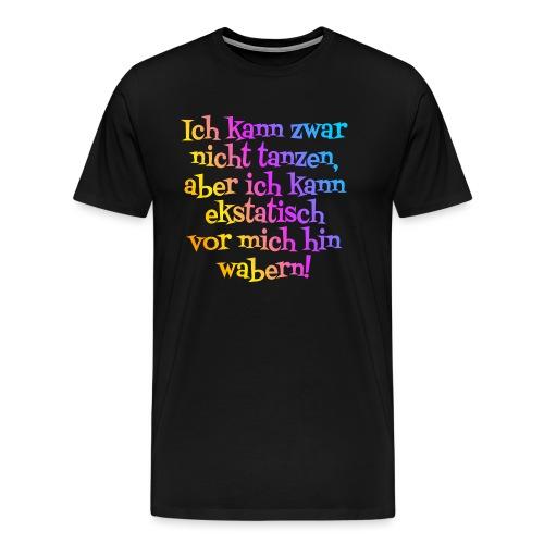 Nicht tanzen aber ekstatisch wabern - Männer Premium T-Shirt