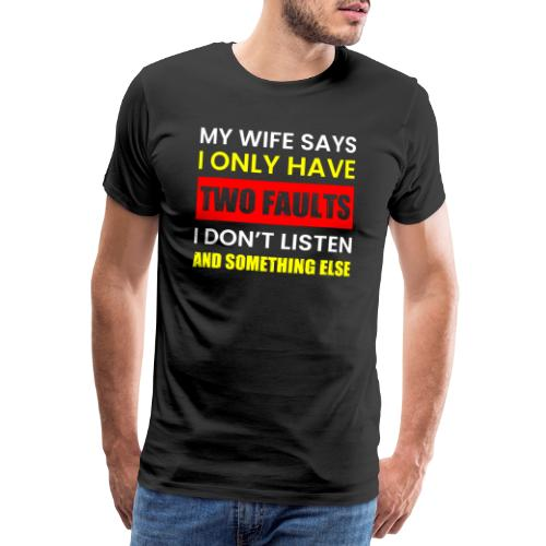 MY WIFE SAYS I ONLY TWO FAULTS - Männer Premium T-Shirt